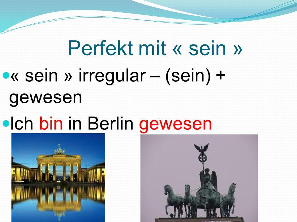 Perfekt mit « sein » « sein » irregular – (sein) + gewesen Ich bin in Berlin gewesen