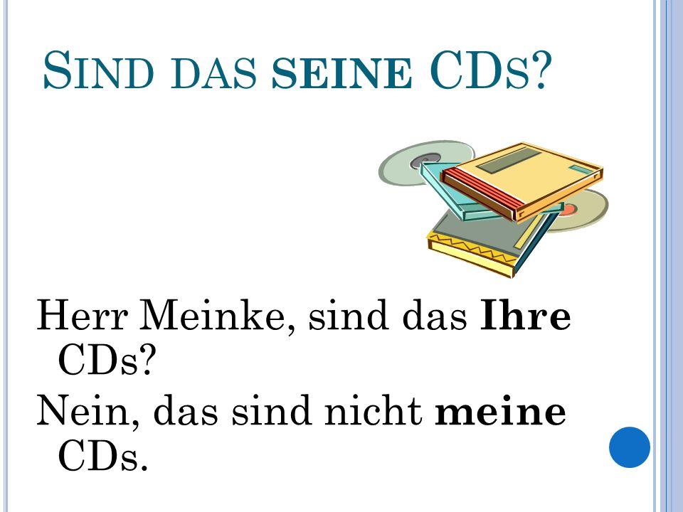 S IND DAS SEINE CD S Herr Meinke, sind das Ihre CDs Nein, das sind nicht meine CDs.