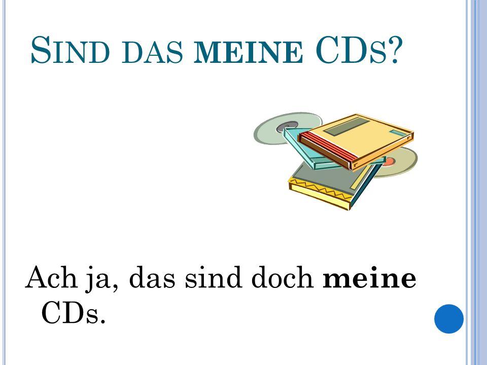 S IND DAS MEINE CD S Ach ja, das sind doch meine CDs.