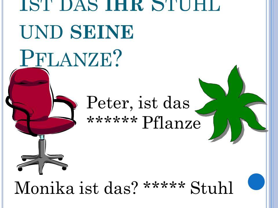 I ST DAS IHR S TUHL UND SEINE P FLANZE Peter, ist das ****** Pflanze Monika ist das ***** Stuhl