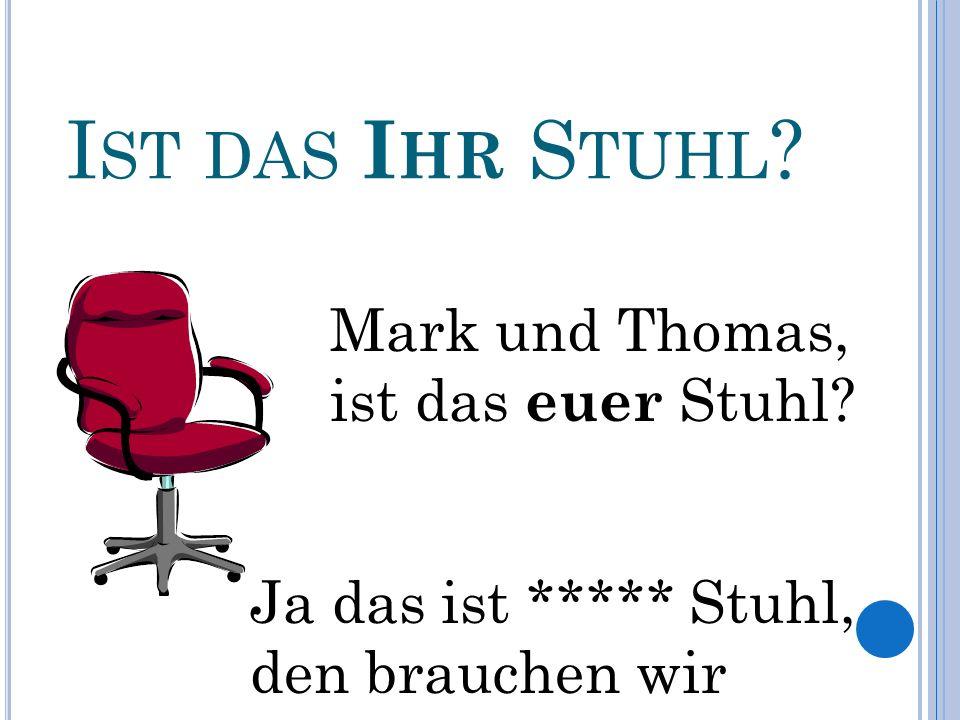 I ST DAS I HR S TUHL . Mark und Thomas, ist das euer Stuhl.