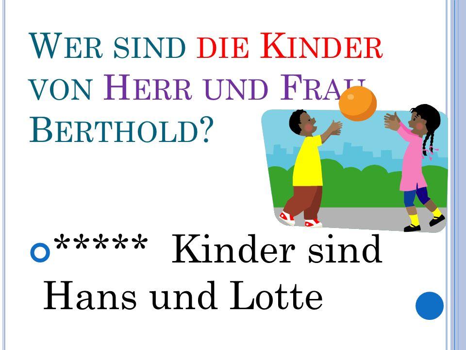 W ER SIND DIE K INDER VON H ERR UND F RAU B ERTHOLD ***** Kinder sind Hans und Lotte