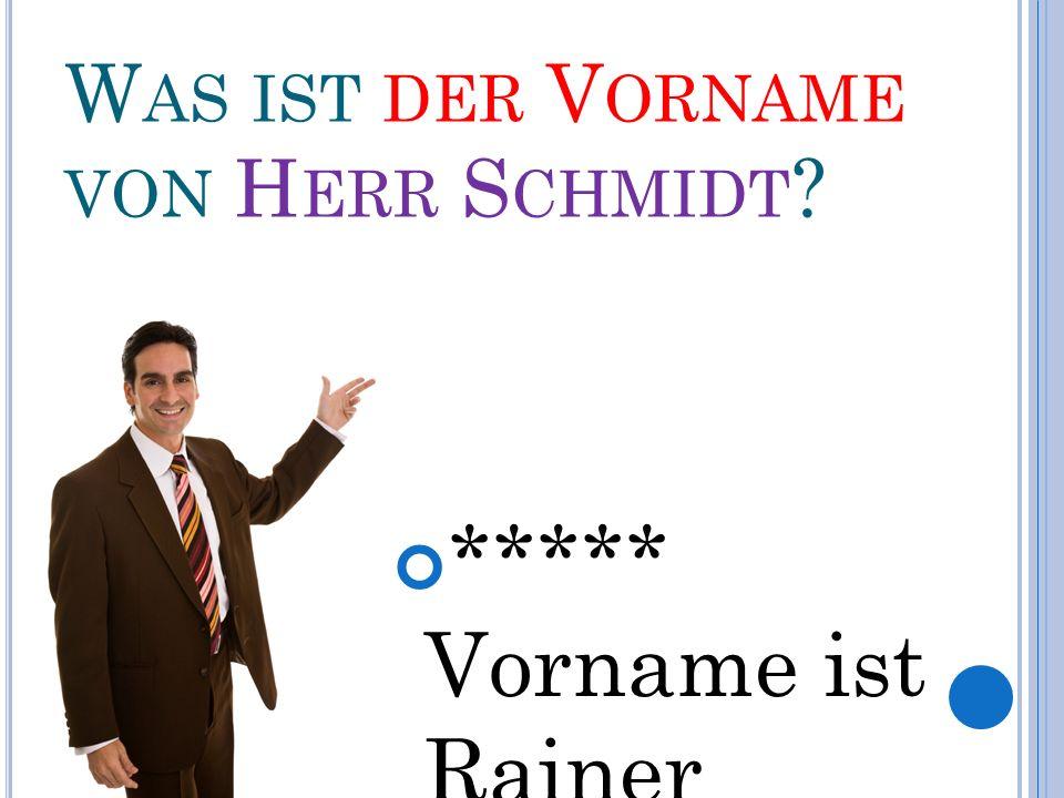 W AS IST DER V ORNAME VON H ERR S CHMIDT ***** Vorname ist Rainer