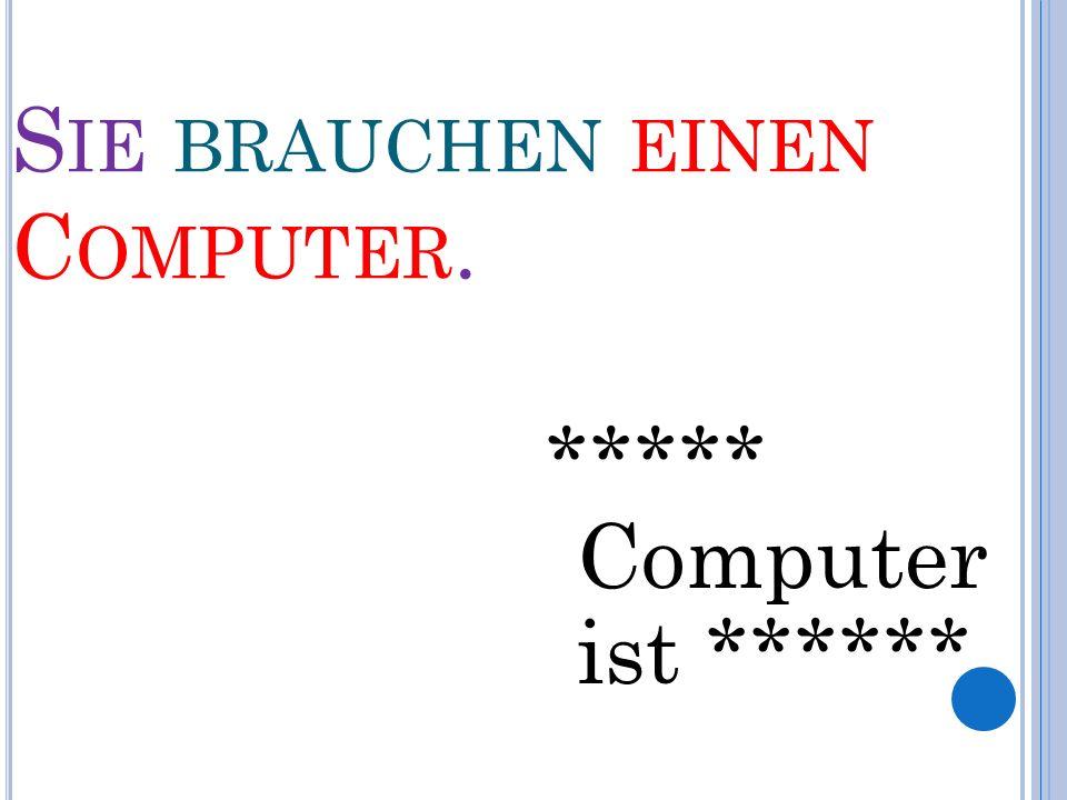 S IE BRAUCHEN EINEN C OMPUTER. ***** Computer ist ******