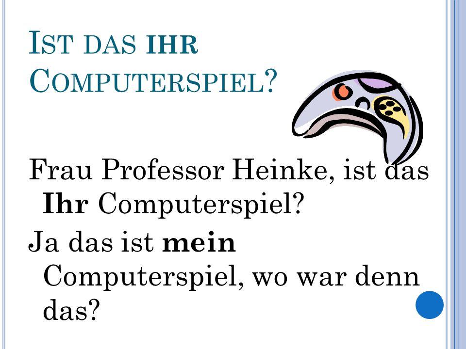 I ST DAS IHR C OMPUTERSPIEL . Frau Professor Heinke, ist das Ihr Computerspiel.