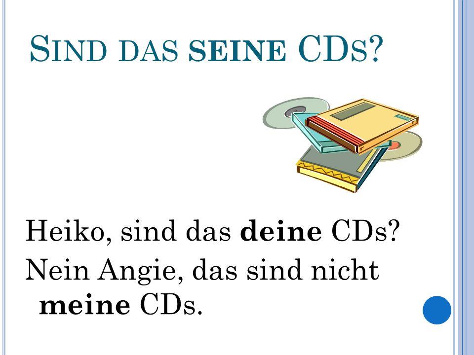 S IND DAS SEINE CD S Heiko, sind das deine CDs Nein Angie, das sind nicht meine CDs.