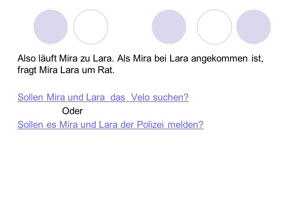 Also läuft Mira zu Lara. Als Mira bei Lara angekommen ist, fragt Mira Lara um Rat. Sollen Mira und Lara das Velo suchen? Oder Sollen es Mira und Lara