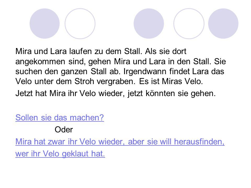 Mira und Lara laufen zu dem Stall. Als sie dort angekommen sind, gehen Mira und Lara in den Stall. Sie suchen den ganzen Stall ab. Irgendwann findet L