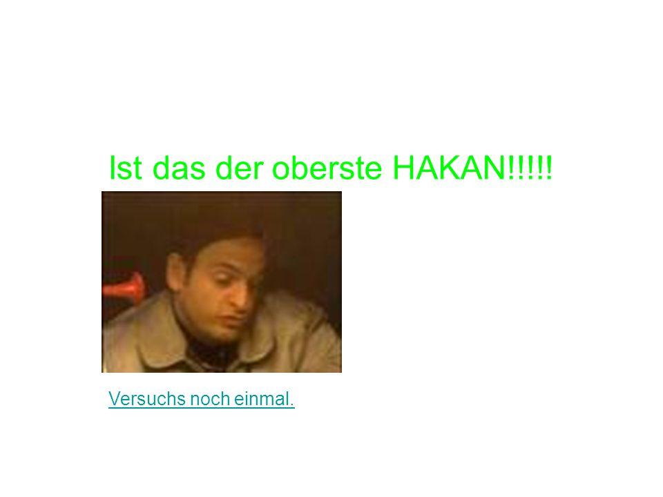 Ist das der oberste HAKAN!!!!! Versuchs noch einmal.