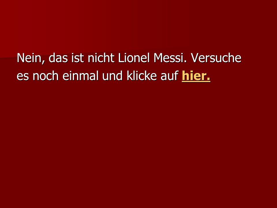 Nein, das ist nicht Lionel Messi. Versuche es noch einmal und klicke auf hier. hier