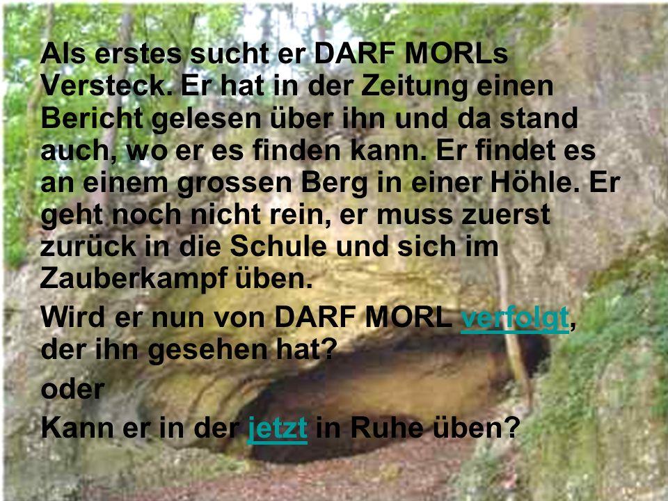 Als erstes sucht er DARF MORLs Versteck.