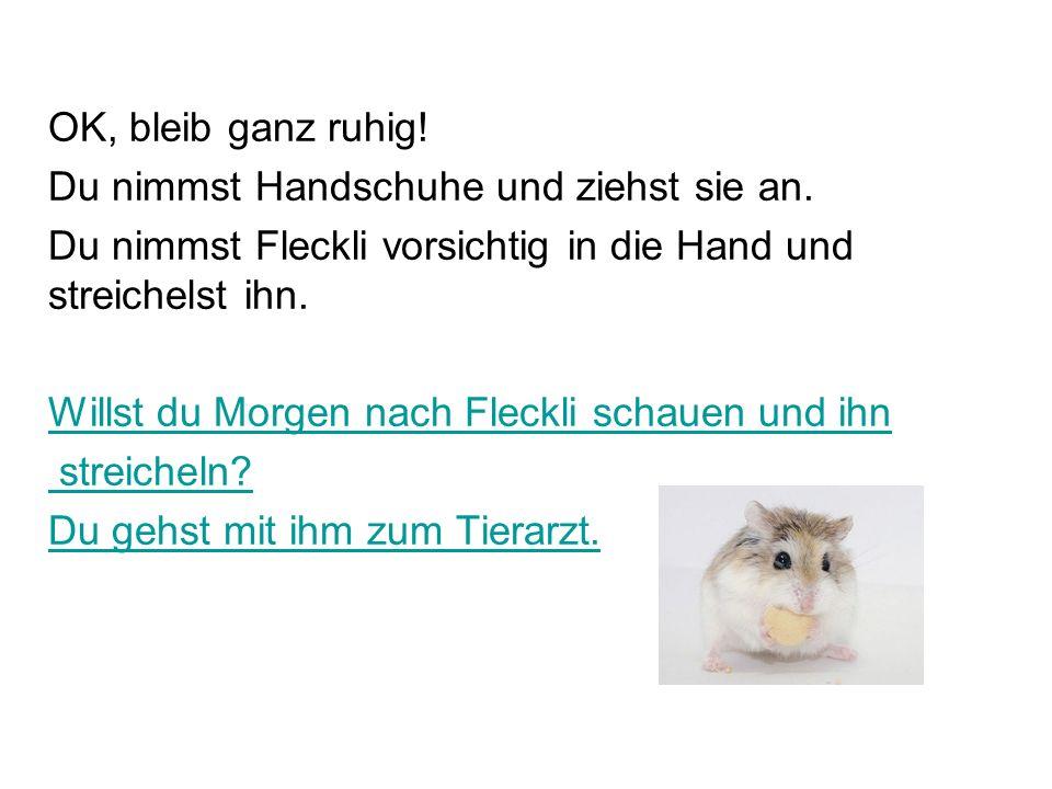 OK, du lässt es sein.Du machst dir Sorgen um deinen Hamster Fleckli.