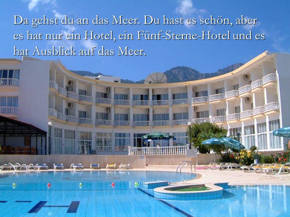 Da gehst du an das Meer. Du hast es schön, aber es hat nur ein Hotel, ein Fünf-Sterne-Hotel und es hat Ausblick auf das Meer.