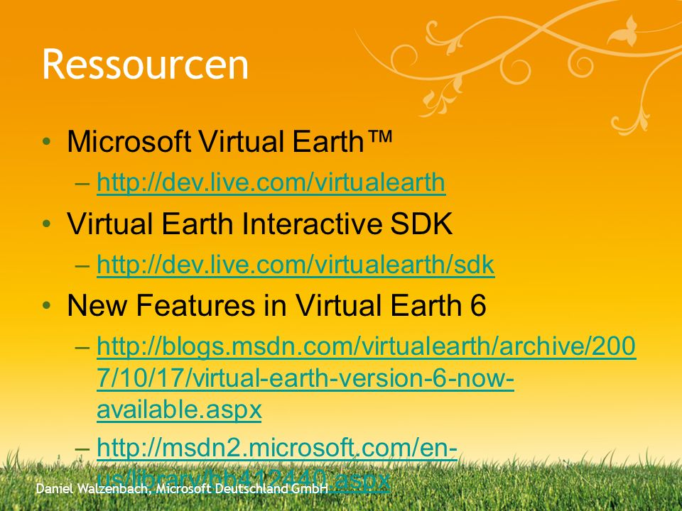 Ressourcen Microsoft Virtual Earth –http://dev.live.com/virtualearthhttp://dev.live.com/virtualearth Virtual Earth Interactive SDK –http://dev.live.com/virtualearth/sdkhttp://dev.live.com/virtualearth/sdk New Features in Virtual Earth 6 –http://blogs.msdn.com/virtualearth/archive/200 7/10/17/virtual-earth-version-6-now- available.aspxhttp://blogs.msdn.com/virtualearth/archive/200 7/10/17/virtual-earth-version-6-now- available.aspx –http://msdn2.microsoft.com/en- us/library/bb412440.aspxhttp://msdn2.microsoft.com/en- us/library/bb412440.aspx Daniel Walzenbach, Microsoft Deutschland GmbH