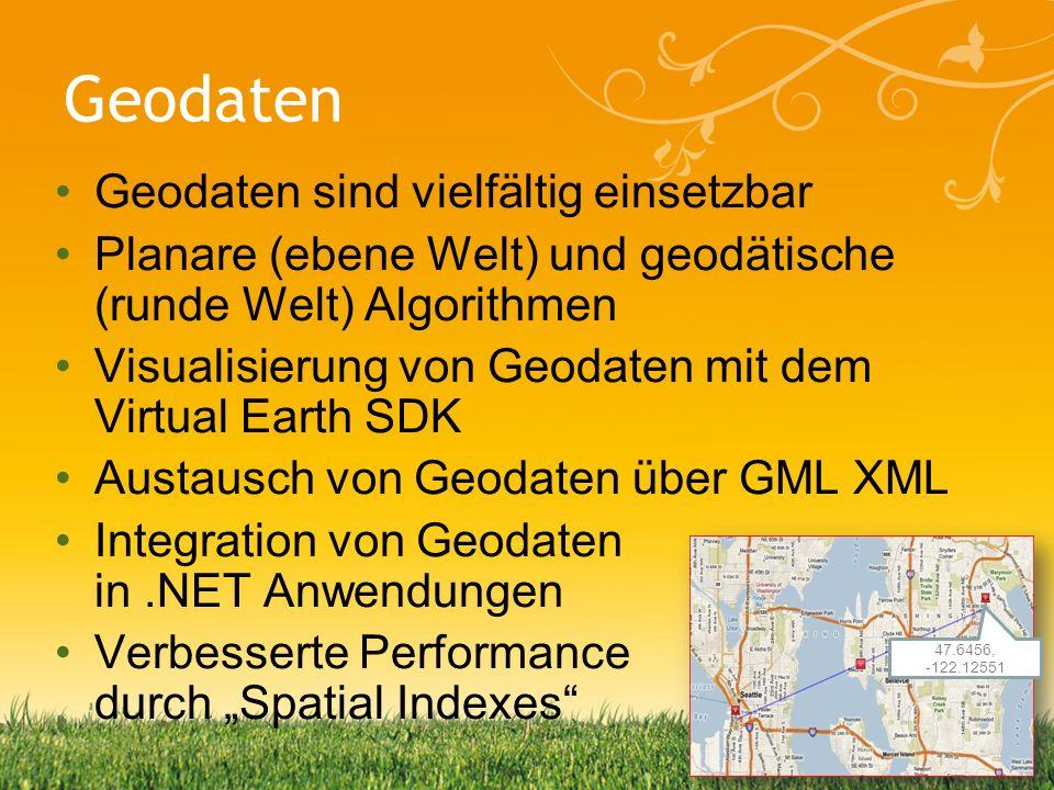 Geodaten Geodaten sind vielfältig einsetzbar Planare (ebene Welt) und geodätische (runde Welt) Algorithmen Visualisierung von Geodaten mit dem Virtual Earth SDK Austausch von Geodaten über GML XML Integration von Geodaten in.NET Anwendungen Verbesserte Performance durch Spatial Indexes 47.6456, -122.12551