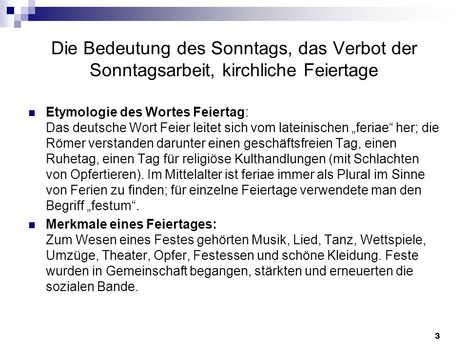3 Die Bedeutung des Sonntags, das Verbot der Sonntagsarbeit, kirchliche Feiertage Etymologie des Wortes Feiertag: Das deutsche Wort Feier leitet sich