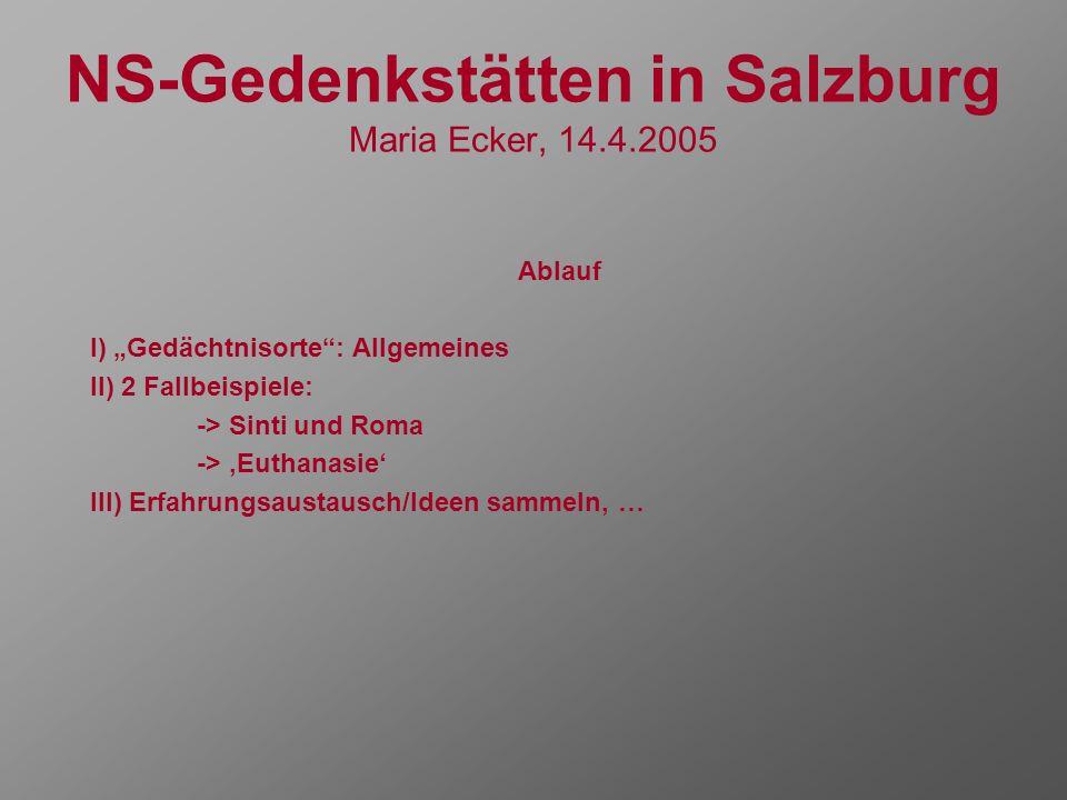 NS-Gedenkstätten in Salzburg Maria Ecker, 14.4.2005 Ablauf I) Gedächtnisorte: Allgemeines II) 2 Fallbeispiele: -> Sinti und Roma -> Euthanasie III) Er