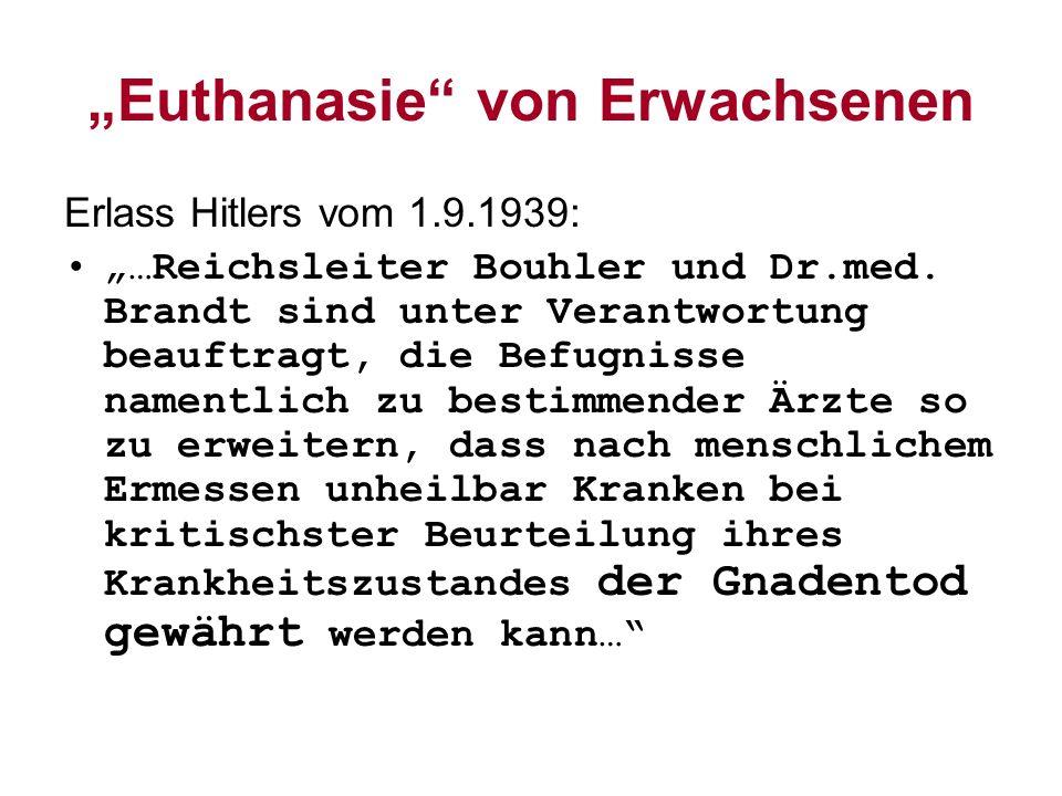 Euthanasie von Erwachsenen Erlass Hitlers vom 1.9.1939: …Reichsleiter Bouhler und Dr.med. Brandt sind unter Verantwortung beauftragt, die Befugnisse n
