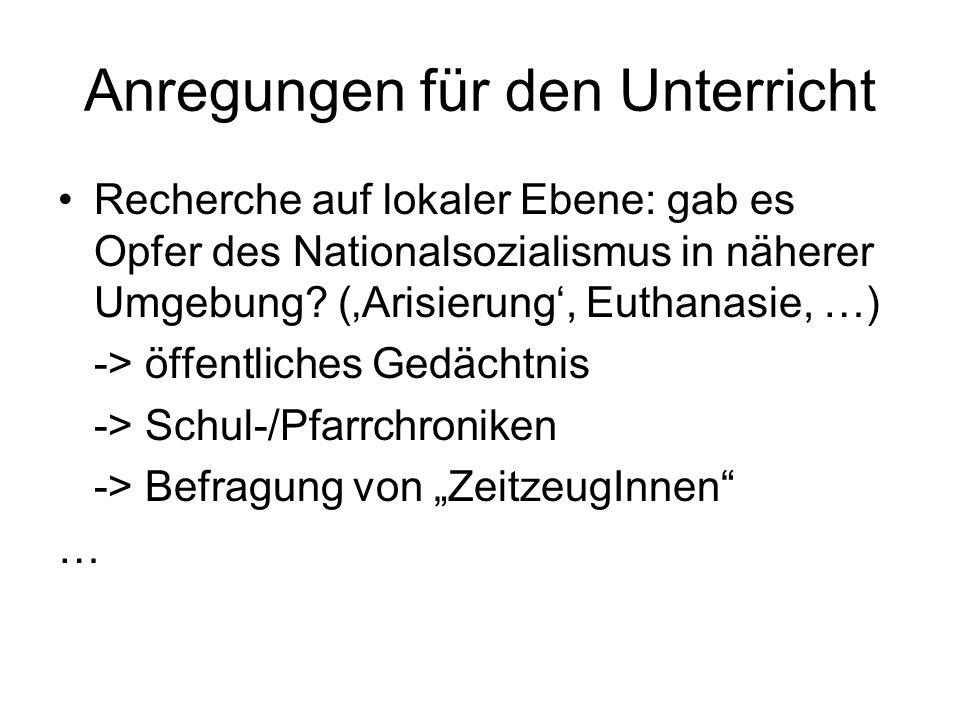 Anregungen für den Unterricht Recherche auf lokaler Ebene: gab es Opfer des Nationalsozialismus in näherer Umgebung? (Arisierung, Euthanasie, …) -> öf