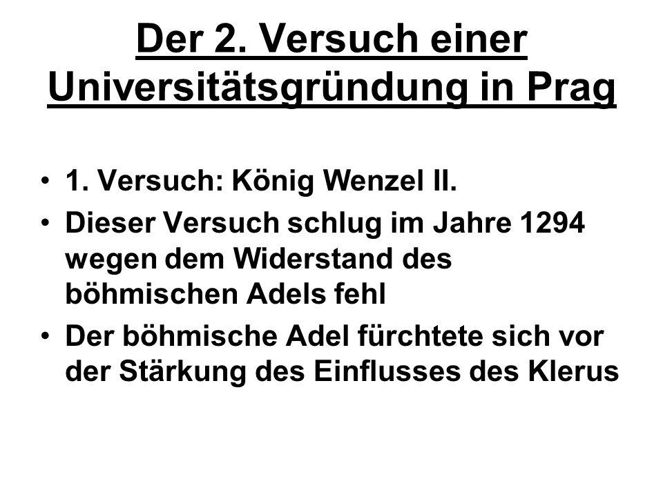 Der 2. Versuch einer Universitätsgründung in Prag 1. Versuch: König Wenzel II. Dieser Versuch schlug im Jahre 1294 wegen dem Widerstand des böhmischen