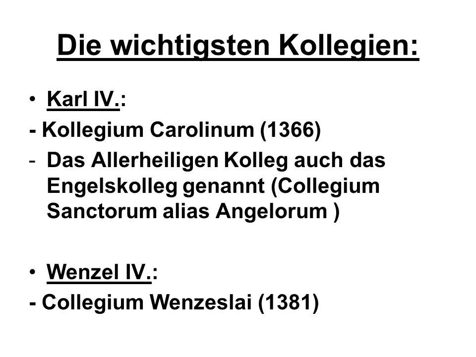 Die wichtigsten Kollegien: Karl IV.: - Kollegium Carolinum (1366) -Das Allerheiligen Kolleg auch das Engelskolleg genannt (Collegium Sanctorum alias A