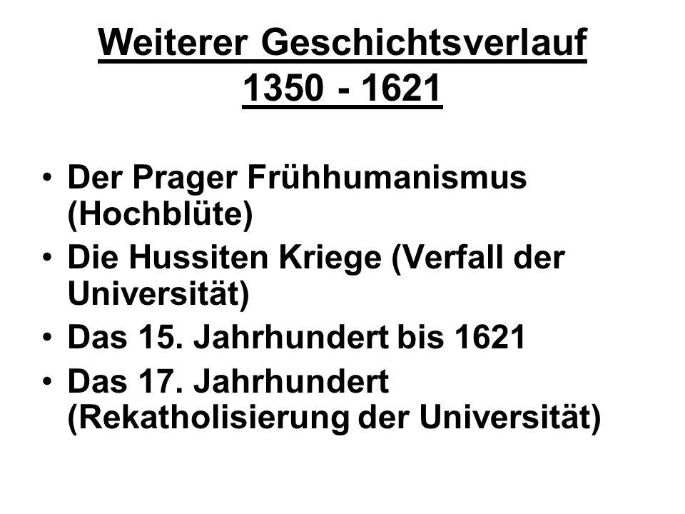 Weiterer Geschichtsverlauf 1350 - 1621 Der Prager Frühhumanismus (Hochblüte) Die Hussiten Kriege (Verfall der Universität) Das 15. Jahrhundert bis 162