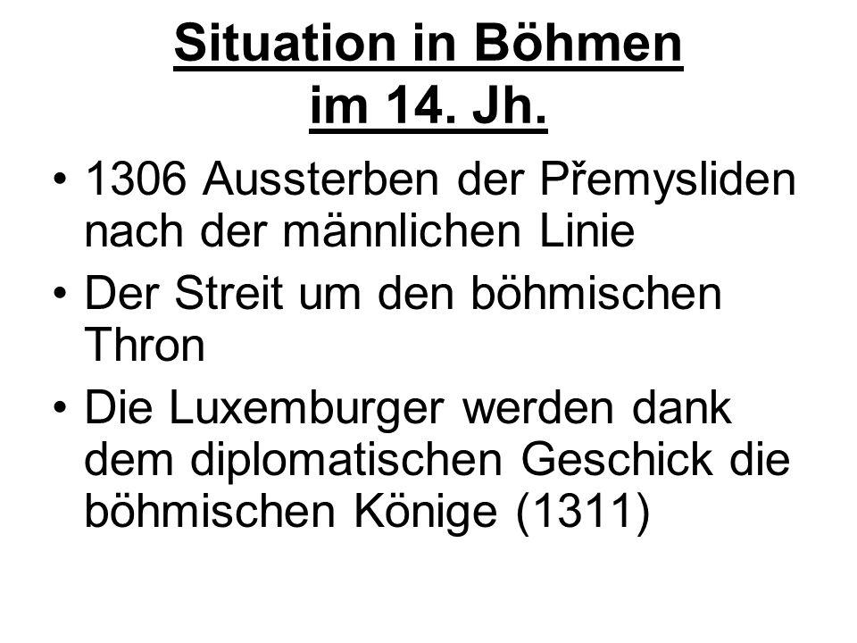 Situation in Böhmen im 14. Jh. 1306 Aussterben der Přemysliden nach der männlichen Linie Der Streit um den böhmischen Thron Die Luxemburger werden dan