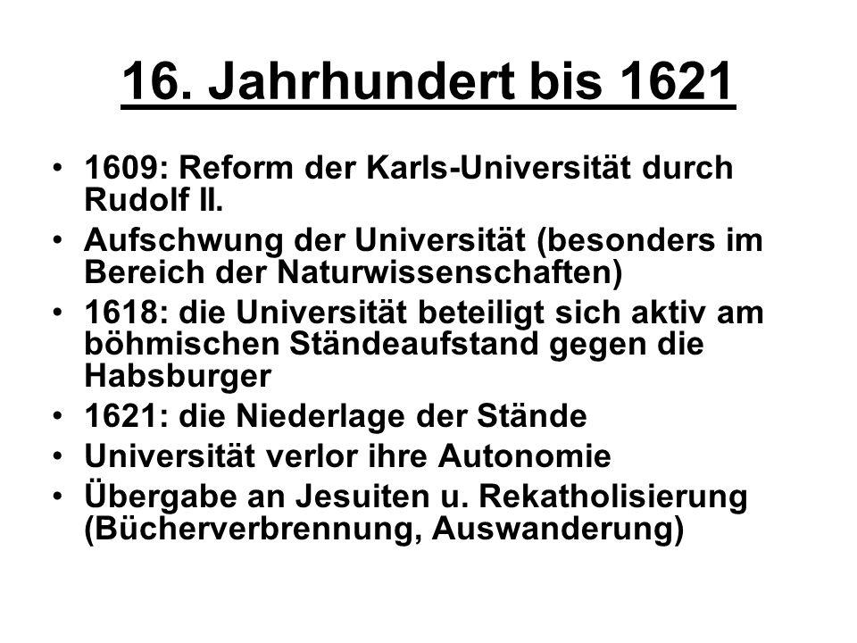 16. Jahrhundert bis 1621 1609: Reform der Karls-Universität durch Rudolf II. Aufschwung der Universität (besonders im Bereich der Naturwissenschaften)