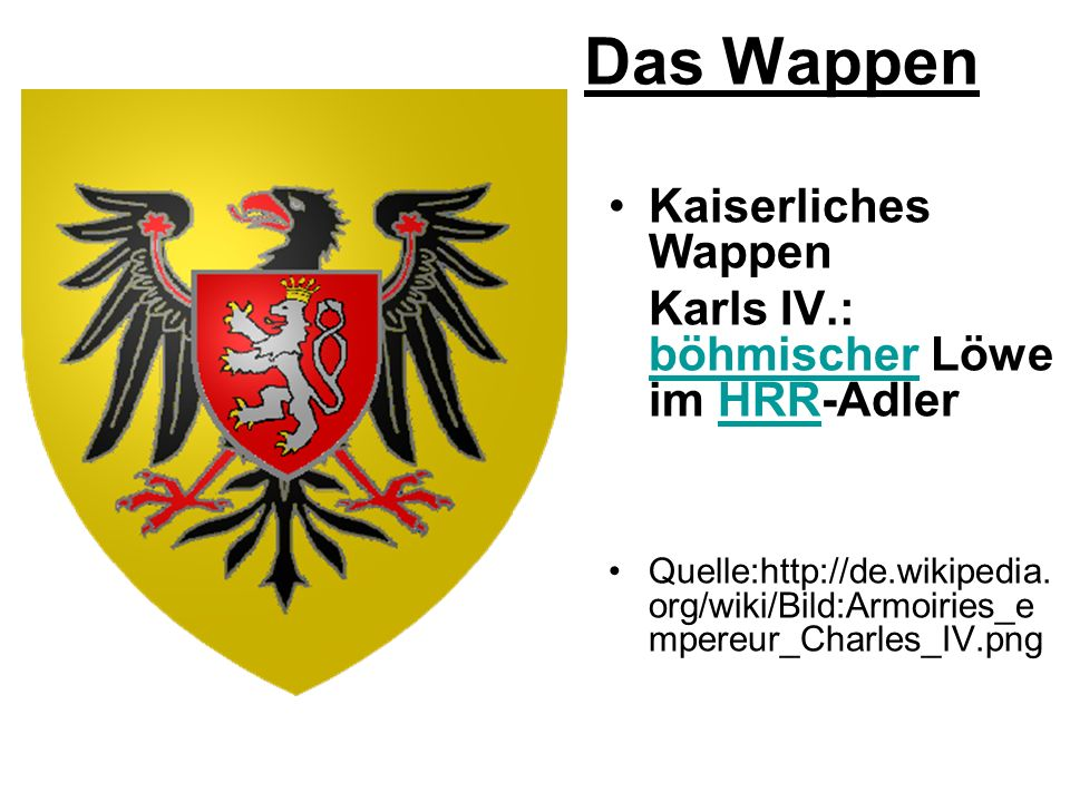 Das Wappen Kaiserliches Wappen Karls IV.: böhmischer Löwe im HRR-Adler böhmischerHRR Quelle:http://de.wikipedia. org/wiki/Bild:Armoiries_e mpereur_Cha