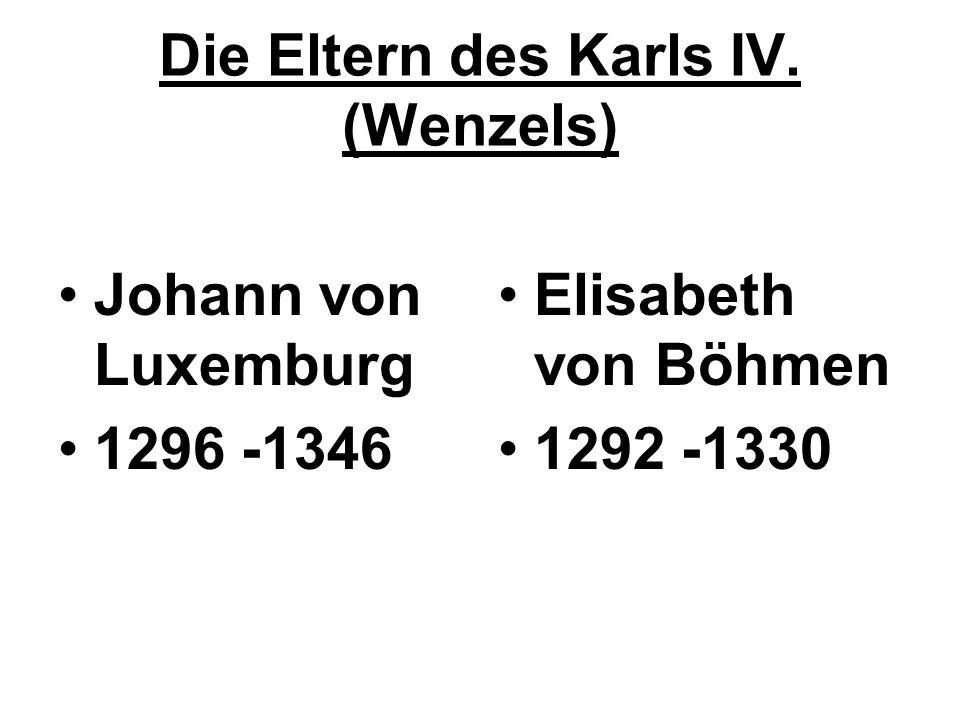 Die Eltern des Karls IV. (Wenzels) Johann von Luxemburg 1296 -1346 Elisabeth von Böhmen 1292 -1330