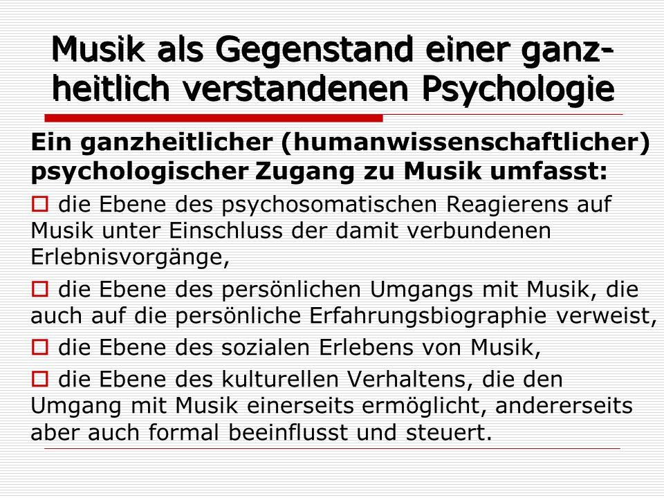 Musik als Gegenstand einer ganz- heitlich verstandenen Psychologie Ein ganzheitlicher (humanwissenschaftlicher) psychologischer Zugang zu Musik umfass