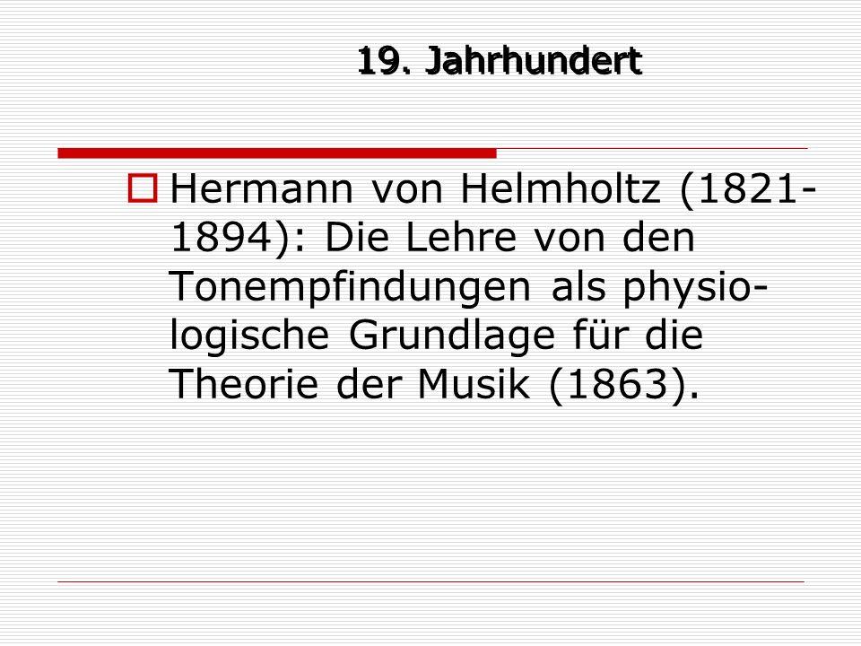 19. Jahrhundert Hermann von Helmholtz (1821- 1894): Die Lehre von den Tonempfindungen als physio- logische Grundlage für die Theorie der Musik (1863).