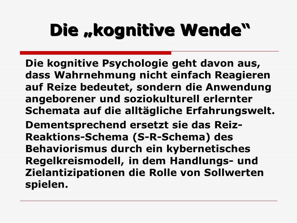 Die kognitive Wende Die kognitive Psychologie geht davon aus, dass Wahrnehmung nicht einfach Reagieren auf Reize bedeutet, sondern die Anwendung angeb