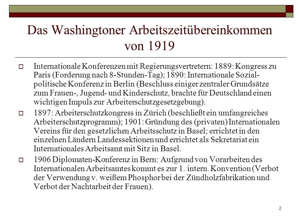 2 Das Washingtoner Arbeitszeitübereinkommen von 1919 Internationale Konferenzen mit Regierungsvertretern: 1889: Kongress zu Paris (Forderung nach 8-Stunden-Tag); 1890: Internationale Sozial- politische Konferenz in Berlin (Beschluss einiger zentraler Grundsätze zum Frauen-, Jugend- und Kinderschutz, brachte für Deutschland einen wichtigen Impuls zur Arbeiterschutzgesetzgebung).