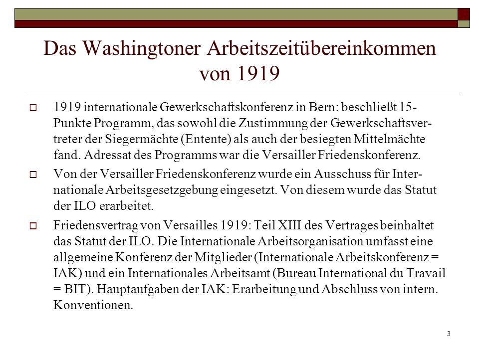 3 Das Washingtoner Arbeitszeitübereinkommen von 1919 1919 internationale Gewerkschaftskonferenz in Bern: beschließt 15- Punkte Programm, das sowohl die Zustimmung der Gewerkschaftsver- treter der Siegermächte (Entente) als auch der besiegten Mittelmächte fand.