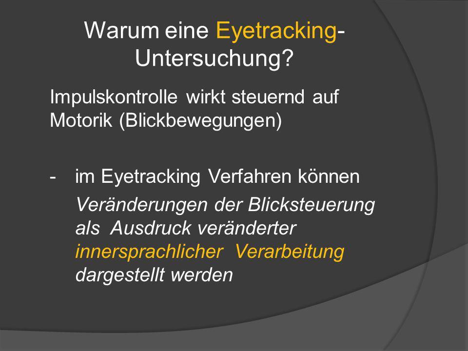 Warum eine Eyetracking- Untersuchung? Impulskontrolle wirkt steuernd auf Motorik (Blickbewegungen) -im Eyetracking Verfahren können Veränderungen der