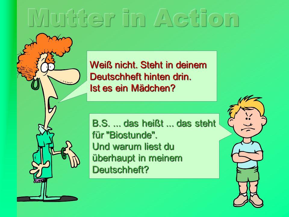 FunFriends.de Weiß nicht. Steht in deinem Deutschheft hinten drin. Ist es ein Mädchen? B.S.... das heißt... das steht für