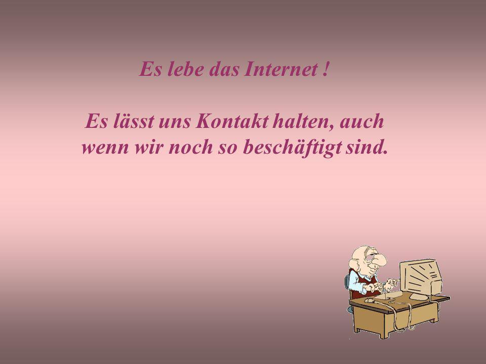 Es lebe das Internet ! Es lässt uns Kontakt halten, auch wenn wir noch so beschäftigt sind.