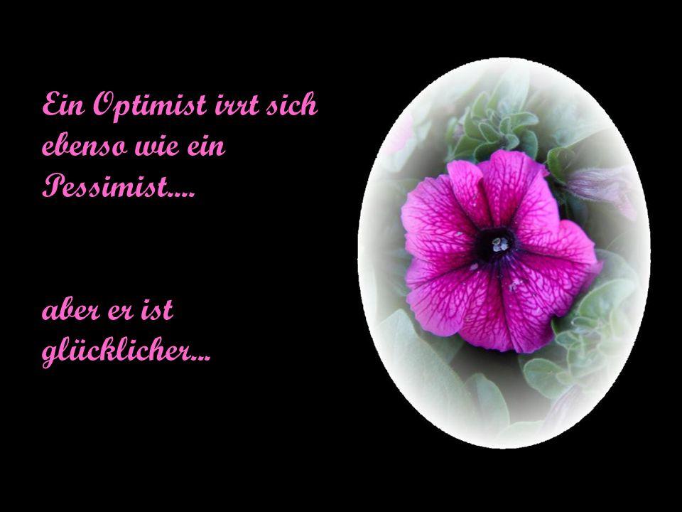 Ein Optimist irrt sich ebenso wie ein Pessimist.... aber er ist glücklicher...