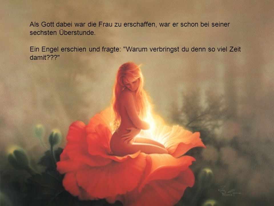 Als Gott dabei war die Frau zu erschaffen, war er schon bei seiner sechsten Überstunde. Ein Engel erschien und fragte: