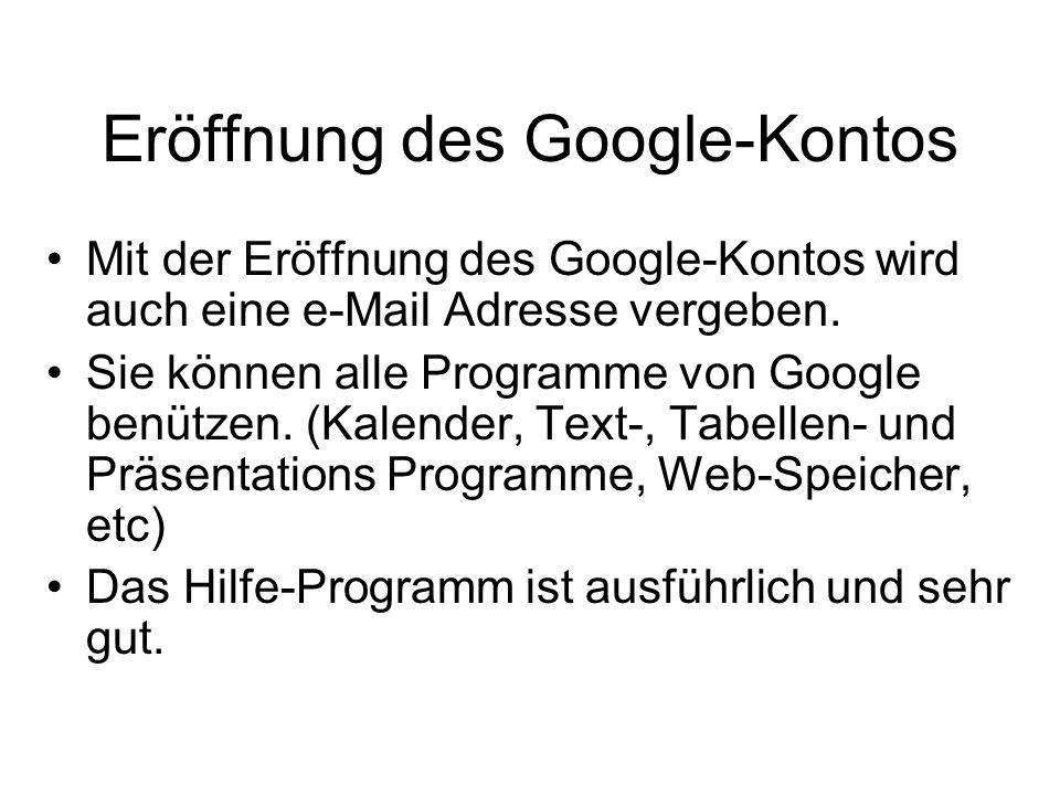Eröffnung des Google-Kontos Mit der Eröffnung des Google-Kontos wird auch eine e-Mail Adresse vergeben. Sie können alle Programme von Google benützen.