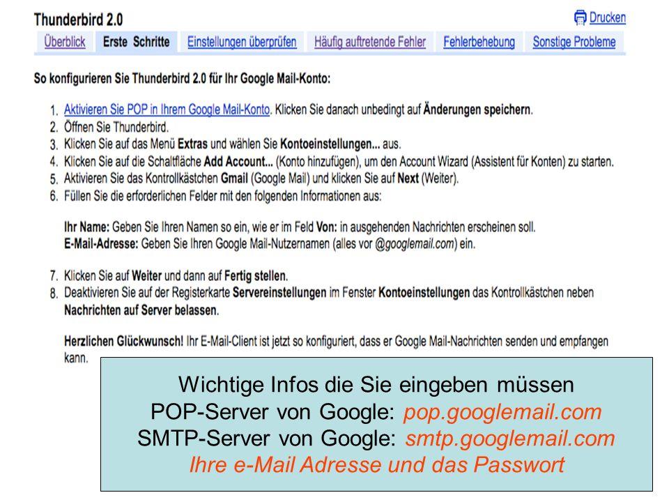 Wichtige Infos die Sie eingeben müssen POP-Server von Google: pop.googlemail.com SMTP-Server von Google: smtp.googlemail.com Ihre e-Mail Adresse und d