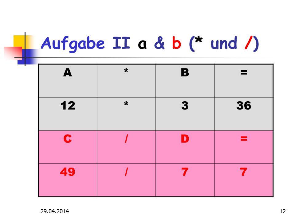 29.04.201412 Aufgabe II a & b (* und /) A*B= 12*336 C/D= 49/77