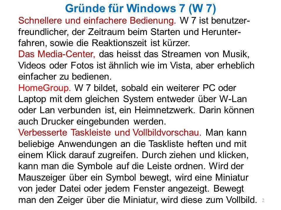 Gründe für Windows 7 (W 7) 2 Schnellere und einfachere Bedienung. W 7 ist benutzer- freundlicher, der Zeitraum beim Starten und Herunter- fahren, sowi