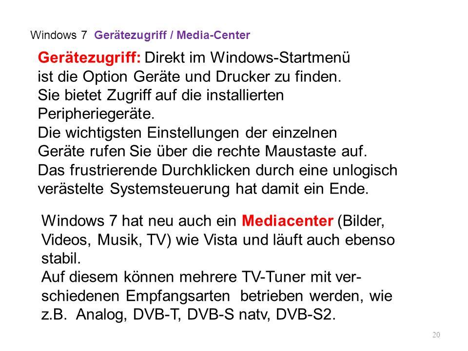20 Windows 7 hat neu auch ein Mediacenter (Bilder, Videos, Musik, TV) wie Vista und läuft auch ebenso stabil. Auf diesem können mehrere TV-Tuner mit v