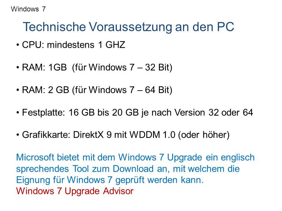 Windows 7 Technische Voraussetzung an den PC CPU: mindestens 1 GHZ RAM: 1GB (für Windows 7 – 32 Bit) RAM: 2 GB (für Windows 7 – 64 Bit) Festplatte: 16