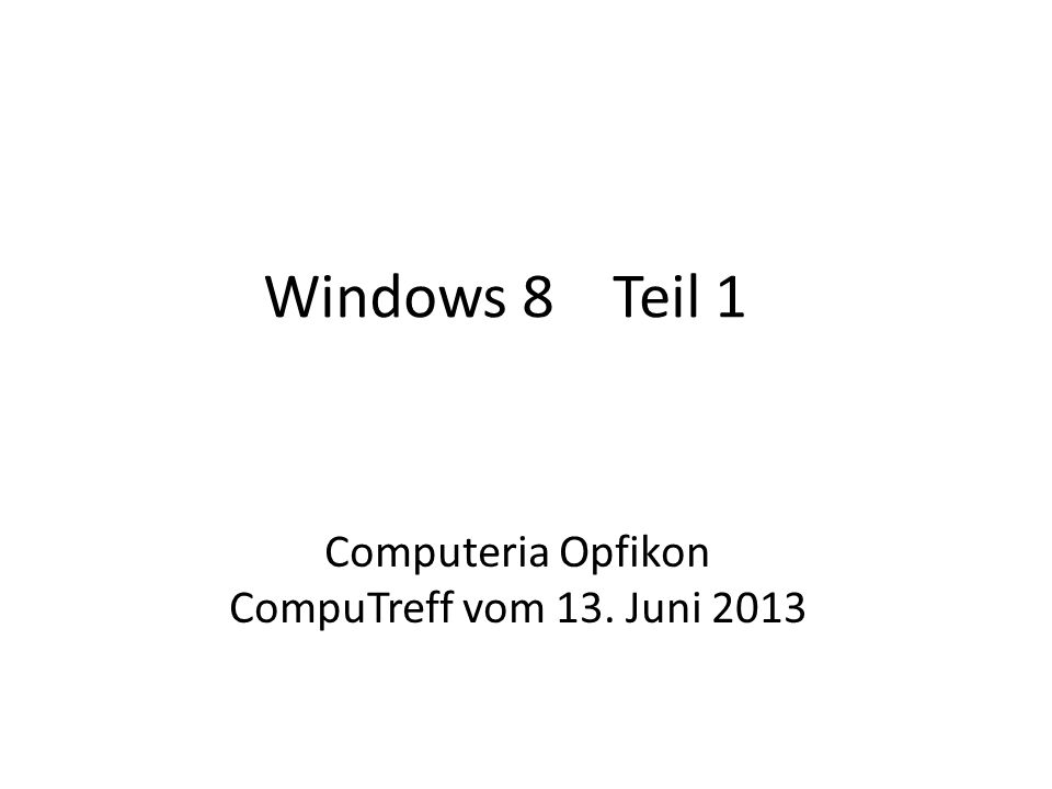 Windows 8 Teil 1 Computeria Opfikon CompuTreff vom 13. Juni 2013