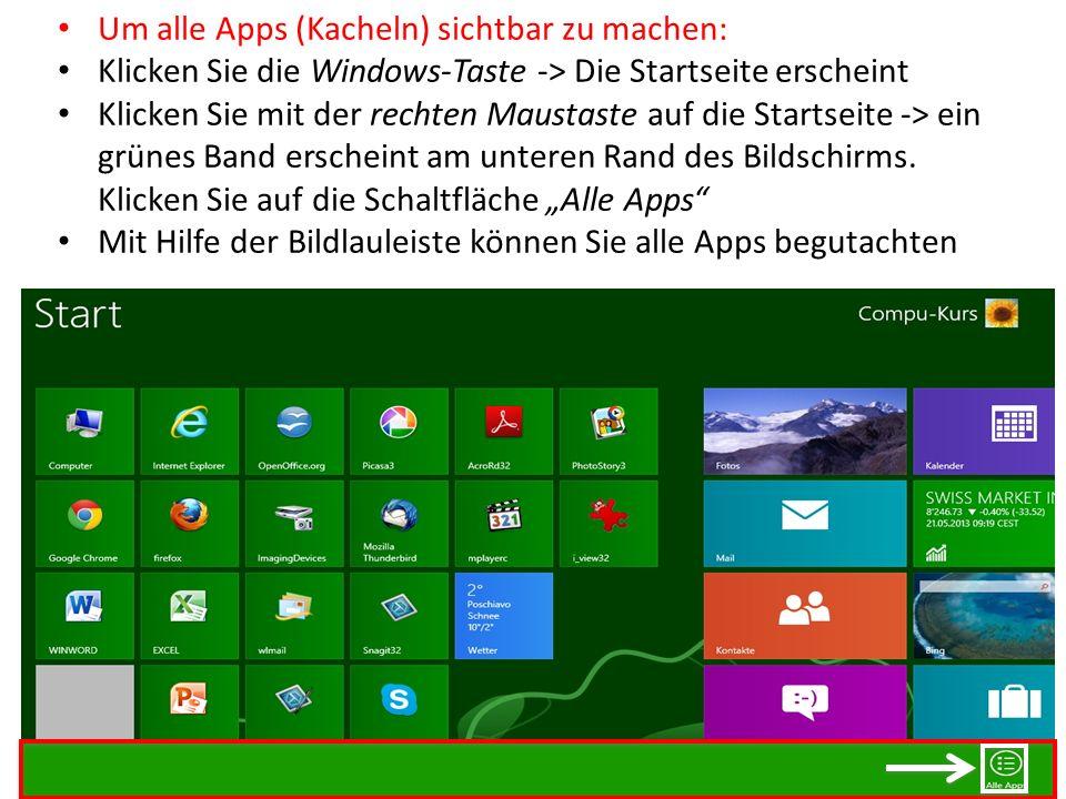 Um alle Apps (Kacheln) sichtbar zu machen: Klicken Sie die Windows-Taste -> Die Startseite erscheint Klicken Sie mit der rechten Maustaste auf die Sta