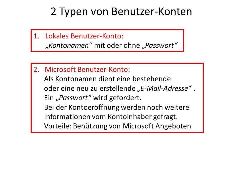 2 Typen von Benutzer-Konten 1.Lokales Benutzer-Konto:Kontonamen mit oder ohne Passwort 2. Microsoft Benutzer-Konto: Als Kontonamen dient eine bestehen