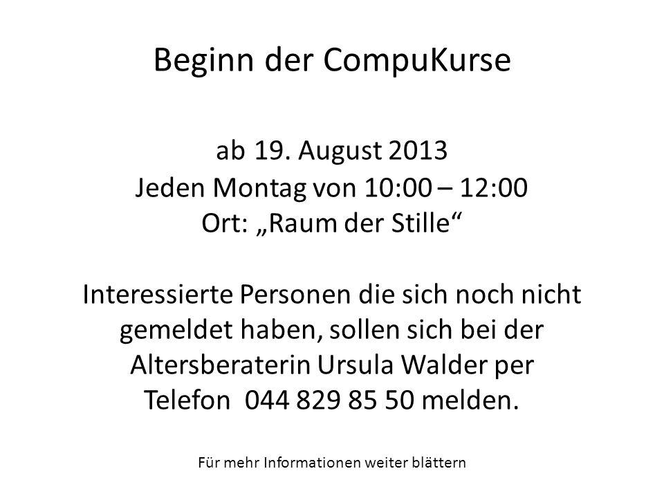 Beginn der CompuKurse ab 19. August 2013 Jeden Montag von 10:00 – 12:00 Ort: Raum der Stille Interessierte Personen die sich noch nicht gemeldet haben